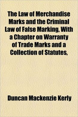 The Law of Merchandise Marks and the Criminal Law of False Marking, with a Chapter on Warranty of Trade Marks and a Collection of Statutes,