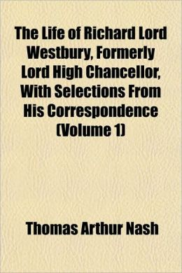 The Life Of Richard Lord Westbury, Formerly Lord High Chancellor, With Selections From His Correspondence (Volume 1)