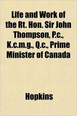 Life and Work of the Rt. Hon. Sir John Thompson, P.C., K.C.M.G., Q.C., Prime Minister of Canada