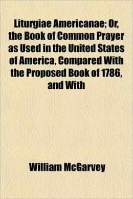 Liturgiae Americanae; Or, the Book of Common Prayer as Used in the United States of America, Compared with the Proposed Book of 1786, and with