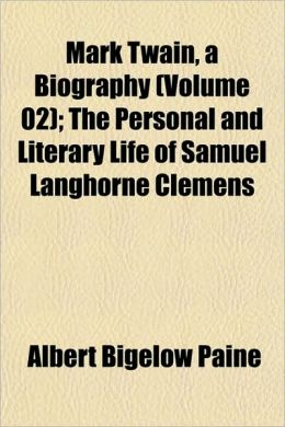 Mark Twain, A Biography (Volume 02); The Personal And Literary Life Of Samuel Langhorne Clemens