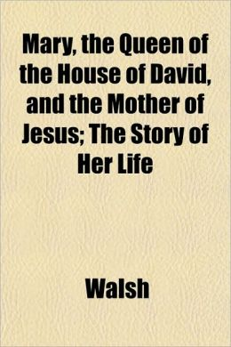 Mary, the Queen of the House of David, and the Mother of Jesus; The Story of Her Life