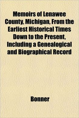 Memoirs of Lenawee County, Michigan, from the Earliest Historical Times Down to the Present, Including a Genealogical and Biographical Record