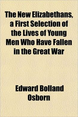 The New Elizabethans, a First Selection of the Lives of Young Men Who Have Fallen in the Great War