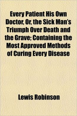 Every Patient His Own Doctor, Or, the Sick Man's Triumph Over Death and the Grave; Containing the Most Approved Methods of Curing Every Disease