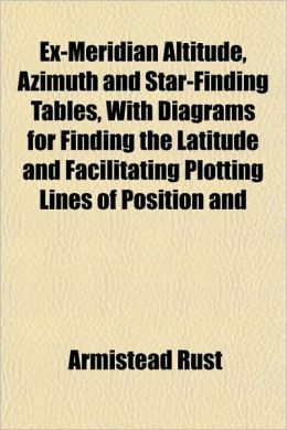 Ex-Meridian Altitude, Azimuth And Star-Finding Tables, With Diagrams For Finding The Latitude And Facilitating Plotting Lines Of Position And