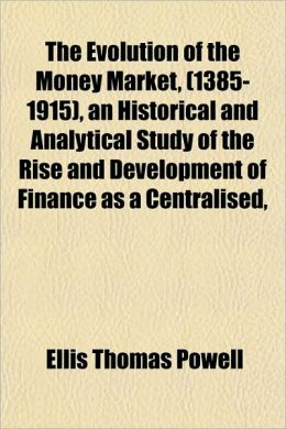 The Evolution of the Money Market, (1385-1915), an Historical and Analytical Study of the Rise and Development of Finance as a Centralised,