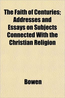 The Faith of Centuries; Addresses and Essays on Subjects Connected with the Christian Religion