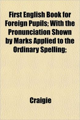 First English Book for Foreign Pupils; With the Pronunciation Shown by Marks Applied to the Ordinary Spelling;
