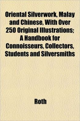 Oriental Silverwork, Malay and Chinese, with Over 250 Original Illustrations; A Handbook for Connoisseurs, Collectors, Students and Silversmiths
