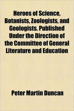 Heroes Of Science, Botanists, Zoologists, And Geologists. Published Under The Direction Of The Committee Of General Literature And Education