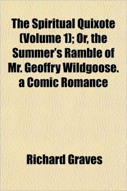 The Spiritual Quixote (Volume 1); Or, the Summer's Ramble of Mr. Geoffry Wildgoose. a Comic Romance