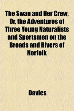 The Swan and Her Crew, Or, the Adventures of Three Young Naturalists and Sportsmen on the Broads and Rivers of Norfolk