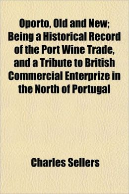 Oporto, Old and New; Being a Historical Record of the Port Wine Trade, and a Tribute to British Commercial Enterprize in the North of Portugal