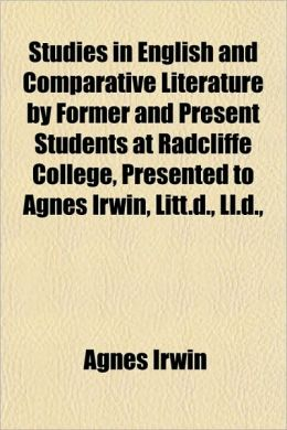 Studies in English and Comparative Literature by Former and Present Students at Radcliffe College, Presented to Agnes Irwin, Litt.D., LL.D.,