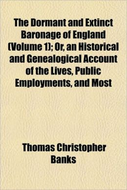 The Dormant and Extinct Baronage of England (Volume 1); Or, an Historical and Genealogical Account of the Lives, Public Employments, and Most