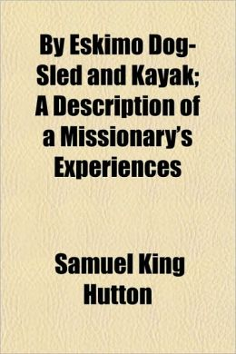 By Eskimo Dog-Sled and Kayak; A Description of a Missionary's Experiences