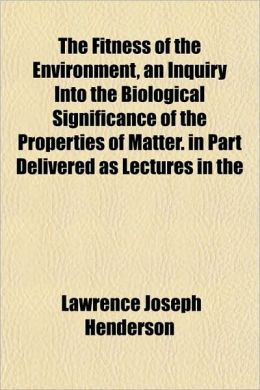 The Fitness of the Environment, an Inquiry Into the Biological Significance of the Properties of Matter. in Part Delivered as Lectures in the