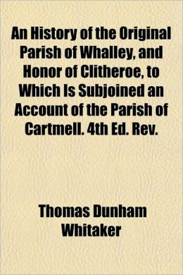 An History of the Original Parish of Whalley, and Honor of Clitheroe, to Which Is Subjoined an Account of the Parish of Cartmell. 4th Ed. REV.