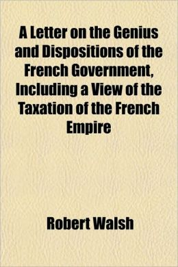 A Letter on the Genius and Dispositions of the French Government, Including a View of the Taxation of the French Empire
