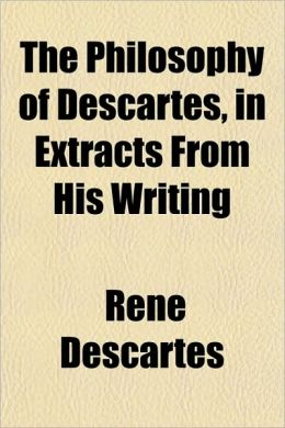 The Philosophy of Descartes, in Extracts from His Writing