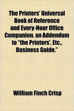 The Printers' Universal Book of Reference and Every-Hour Office Companion. an Addendum to