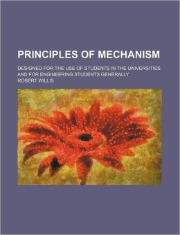 Principles of Mechanism; Designed for the Use of Students in the Universities and for Engineering Students Generally