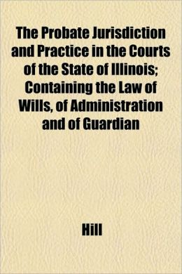 The Probate Jurisdiction and Practice in the Courts of the State of Illinois; Containing the Law of Wills, of Administration and of Guardian