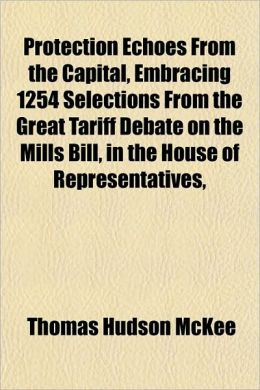Protection Echoes from the Capital, Embracing 1254 Selections from the Great Tariff Debate on the Mills Bill, in the House of Representatives,