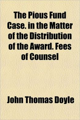 The Pious Fund Case. in the Matter of the Distribution of the Award. Fees of Counsel