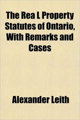 The Rea L Property Statutes Of Ontario, With Remarks And Cases