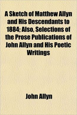 A Sketch of Matthew Allyn and His Descendants to 1884; Also, Selections of the Prose Publications of John Allyn and His Poetic Writings