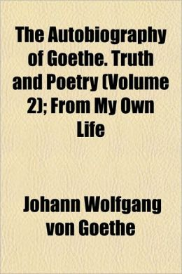 The Autobiography of Goethe. Truth and Poetry (Volume 2); From My Own Life