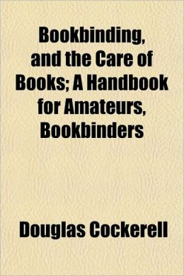 Bookbinding, And The Care Of Books; A Handbook For Amateurs, Bookbinders