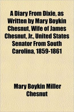 A Diary from Dixie, as Written by Mary Boykin Chesnut, Wife of James Chesnut, JR., United States Senator from South Carolina, 1859-1861