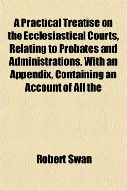 A Practical Treatise on the Ecclesiastical Courts, Relating to Probates and Administrations. with an Appendix, Containing an Account of All the