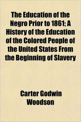 The Education Of The Negro Prior To 1861; A History Of The Education Of The Colored People Of The United States From The Beginning Of Slavery