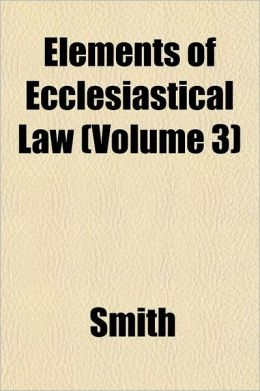 Elements of Ecclesiastical Law Volume 1; Compiled with Reference to the Latest Decisions of the Sacred Congregations of Cardinals. Adapted Especially