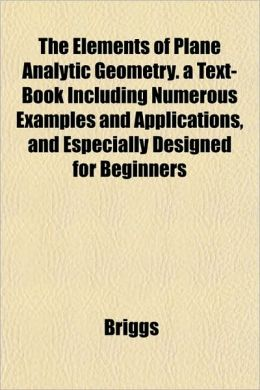 The Elements of Plane Analytic Geometry. a Text-Book Including Numerous Examples and Applications, and Especially Designed for Beginners