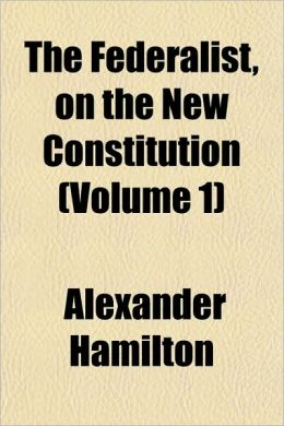 The Federalist: On The New Constitution (Volume 1)