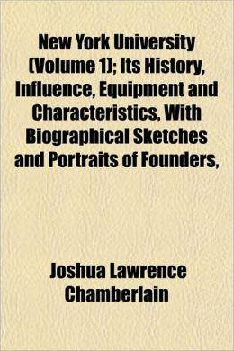 New York University (Volume 1); Its History, Influence, Equipment and Characteristics, with Biographical Sketches and Portraits of Founders,