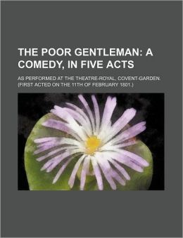 The Poor Gentleman; A Comedy, in Five Acts. as Performed at the Theatre-Royal, Covent-Garden. (First Acted on the 11th of February 1801.)