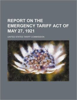 Report on the Emergency Tariff Act of May 27, 1921