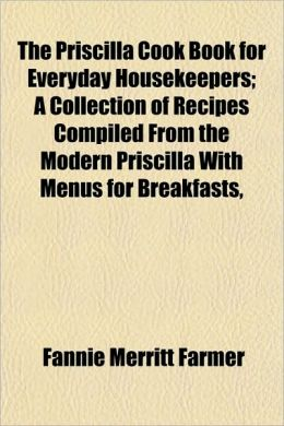 The Priscilla Cook Book for Everyday Housekeepers; A Collectthe Priscilla Cook Book for Everyday Housekeepers; A Collection of Recipes Compiled from t