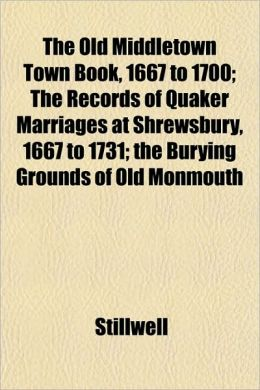The Old Middletown Town Book, 1667 to 1700; The Records of Quaker Marriages at Shrewsbury, 1667 to 1731; The Burying Grounds of Old Monmouth