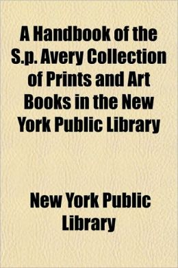 A Handbook of the S.P. Avery Collection of Prints and Art Books in the New York Public Library