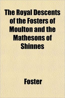 The Royal Descents of the Fosters of Moulton and the Mathesons of Shinnes