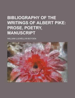 Bibliography of the Writings of Albert Pike; Prose, Poetry, Manuscript