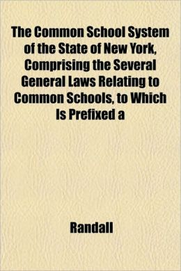 The Common School System of the State of New York, Comprising the Several General Laws Relating to Common Schools, to Which Is Prefixed a