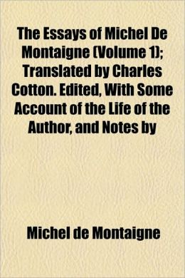 The Essays of Michel de Montaigne (Volume 1); Translated by Charles Cotton. Edited, with Some Account of the Life of the Author, and Notes by